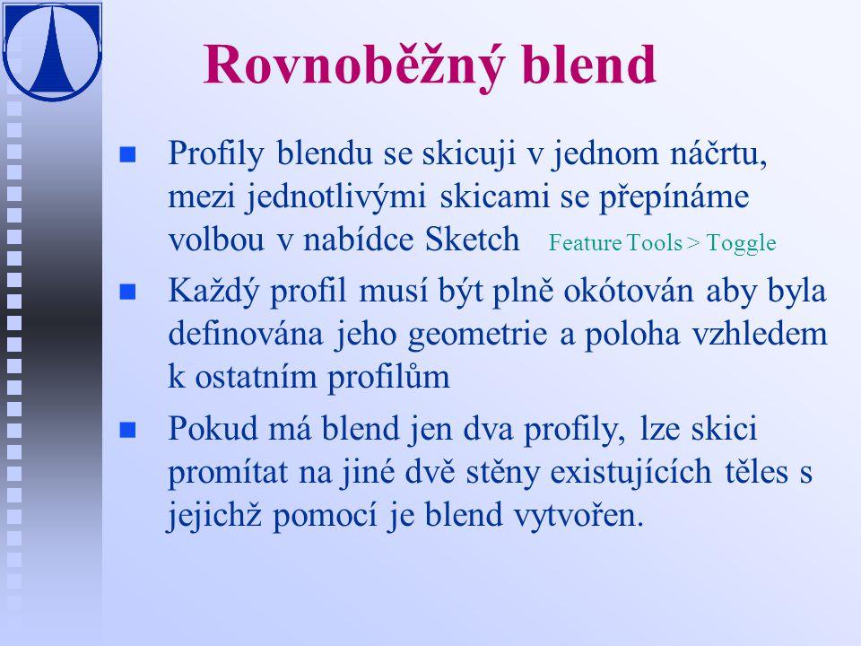 Rovnoběžný blend n n Profily blendu se skicuji v jednom náčrtu, mezi jednotlivými skicami se přepínáme volbou v nabídce Sketch Feature Tools > Toggle n n Každý profil musí být plně okótován aby byla definována jeho geometrie a poloha vzhledem k ostatním profilům n n Pokud má blend jen dva profily, lze skici promítat na jiné dvě stěny existujících těles s jejichž pomocí je blend vytvořen.