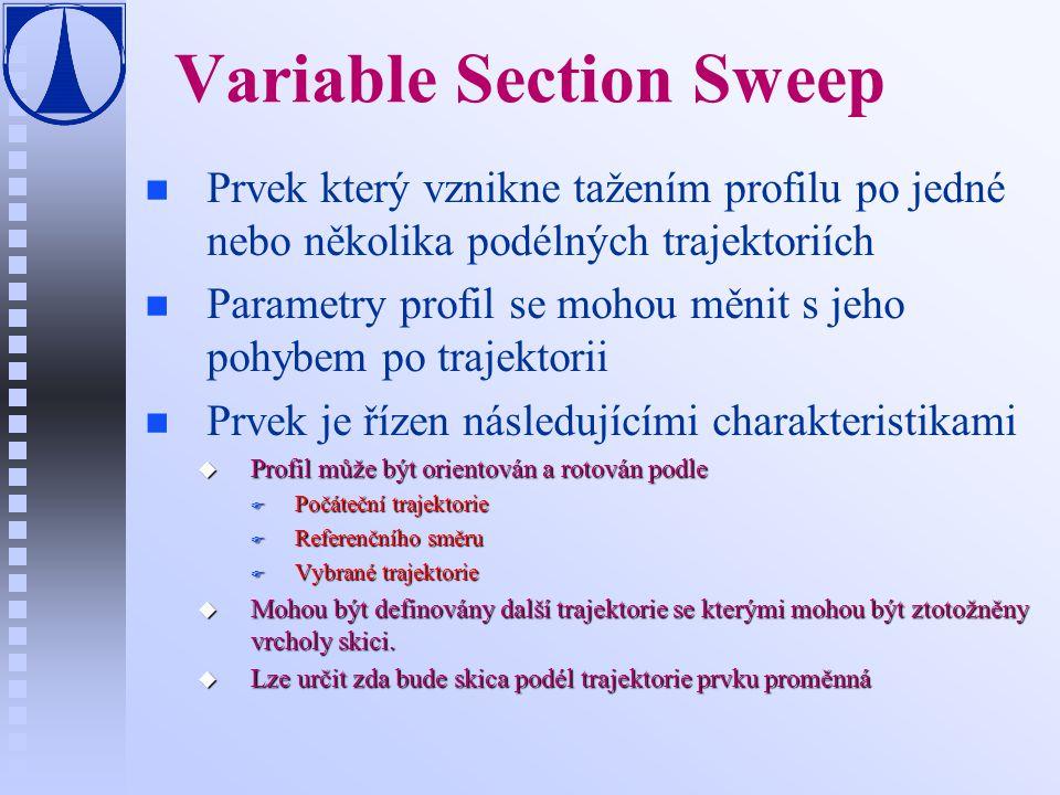 Variable Section Sweep n n Prvek který vznikne tažením profilu po jedné nebo několika podélných trajektoriích n n Parametry profil se mohou měnit s jeho pohybem po trajektorii n n Prvek je řízen následujícími charakteristikami u Profil může být orientován a rotován podle F Počáteční trajektorie F Referenčního směru F Vybrané trajektorie u Mohou být definovány další trajektorie se kterými mohou být ztotožněny vrcholy skici.