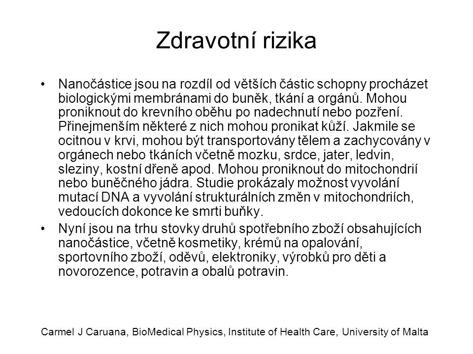 Carmel J Caruana, BioMedical Physics, Institute of Health Care, University of Malta Zdravotní rizika Nanočástice jsou na rozdíl od větších částic schopny procházet biologickými membránami do buněk, tkání a orgánů.
