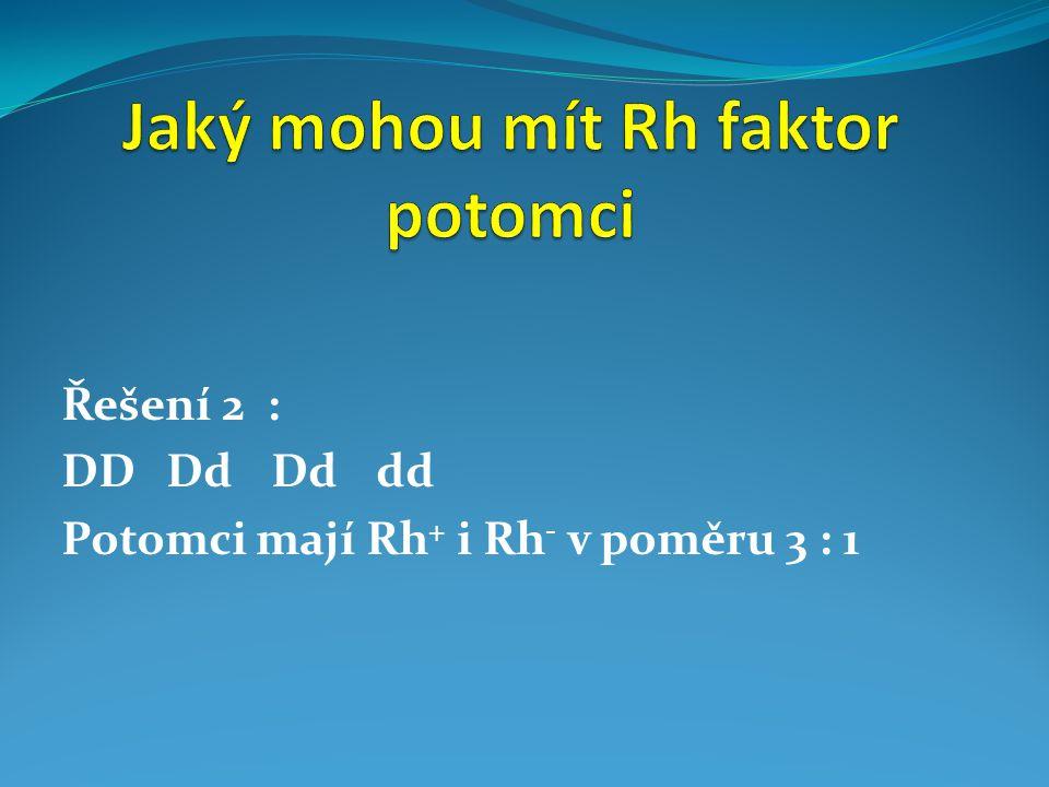 Řešení 2 : DDDdDddd Potomci mají Rh + i Rh - v poměru 3 : 1