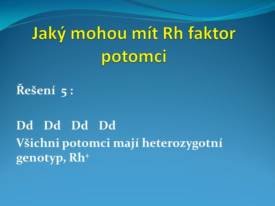 Řešení 5 : DdDdDdDd Všichni potomci mají heterozygotní genotyp, Rh +