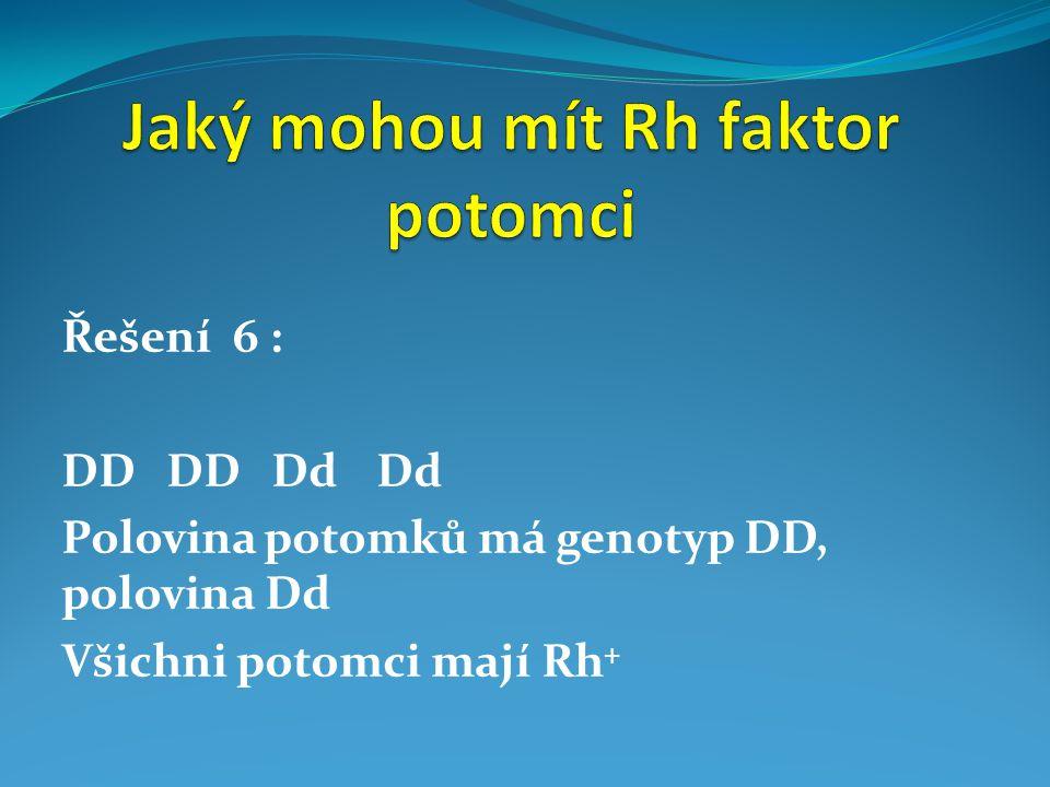 Řešení 6 : DDDDDdDd Polovina potomků má genotyp DD, polovina Dd Všichni potomci mají Rh +