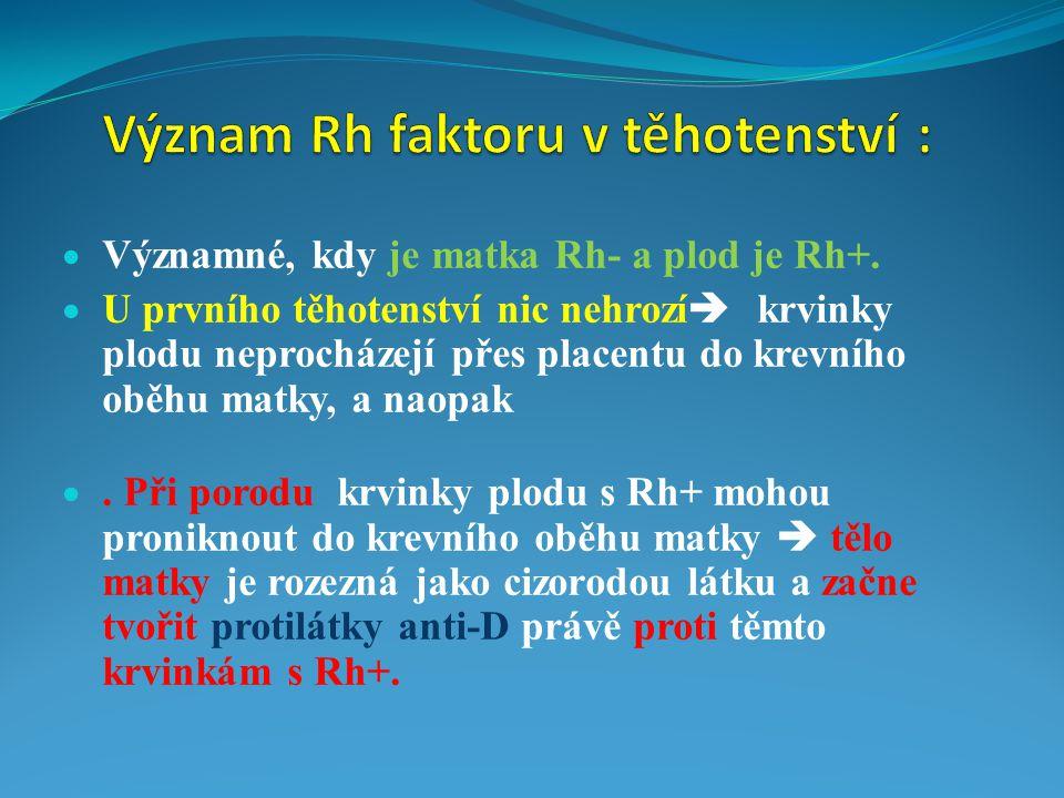  Významné, kdy je matka Rh- a plod je Rh+.  U prvního těhotenství nic nehrozí  krvinky plodu neprocházejí přes placentu do krevního oběhu matky, a