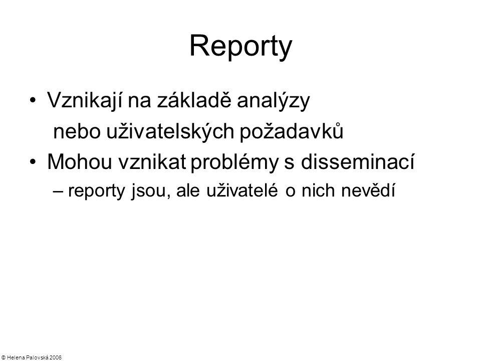 © Helena Palovská 2006 Reporty Vznikají na základě analýzy nebo uživatelských požadavků Mohou vznikat problémy s disseminací –reporty jsou, ale uživatelé o nich nevědí