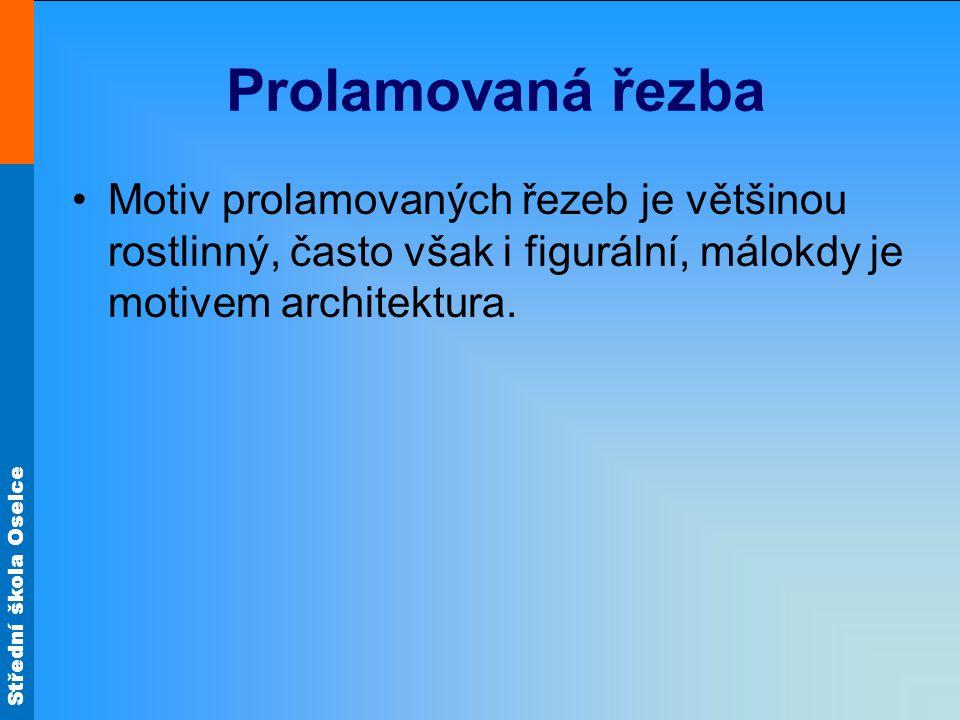 Střední škola Oselce Prolamovaná řezba Motiv prolamovaných řezeb je většinou rostlinný, často však i figurální, málokdy je motivem architektura.