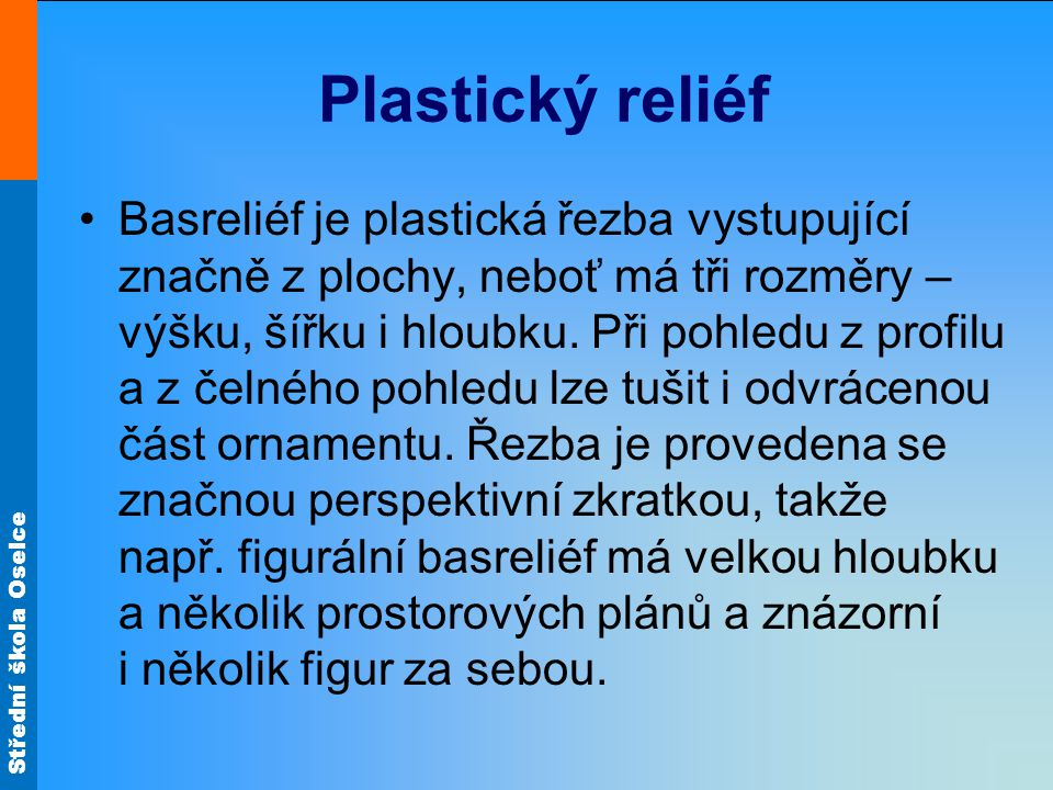 Střední škola Oselce Plastický reliéf Basreliéf je plastická řezba vystupující značně z plochy, neboť má tři rozměry – výšku, šířku i hloubku. Při poh