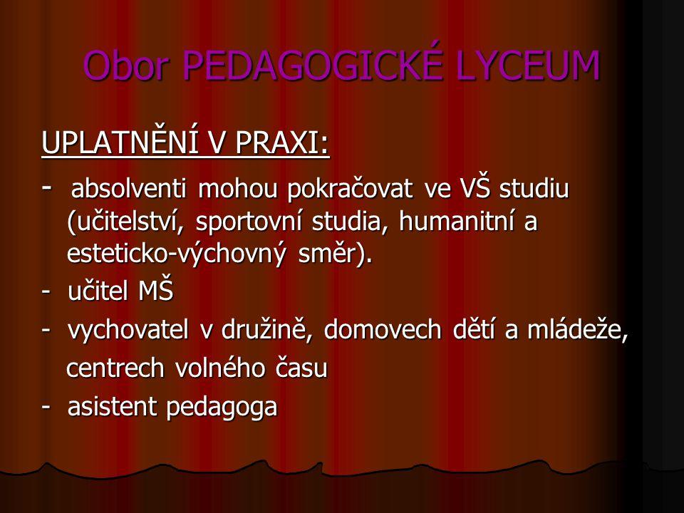 Obor PEDAGOGICKÉ LYCEUM UPLATNĚNÍ V PRAXI: - absolventi mohou pokračovat ve VŠ studiu (učitelství, sportovní studia, humanitní a esteticko-výchovný směr).