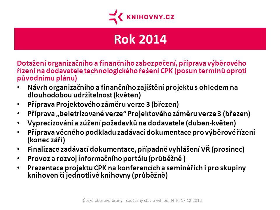 """Rok 2014 Dotažení organizačního a finančního zabezpečení, příprava výběrového řízení na dodavatele technologického řešení CPK (posun termínů oproti původnímu plánu) Návrh organizačního a finančního zajištění projektu s ohledem na dlouhodobou udržitelnost (květen) Příprava Projektového záměru verze 3 (březen) Příprava """"beletrizované verze Projektového záměru verze 3 (březen) Vyprecizování a zúžení požadavků na dodavatele (duben-květen) Příprava věcného podkladu zadávací dokumentace pro výběrové řízení (konec září) Finalizace zadávací dokumentace, případně vyhlášení VŘ (prosinec) Provoz a rozvoj informačního portálu (průběžně ) Prezentace projektu CPK na konferencích a seminářích i pro skupiny knihoven či jednotlivé knihovny (průběžně) České oborové brány - současný stav a výhled."""