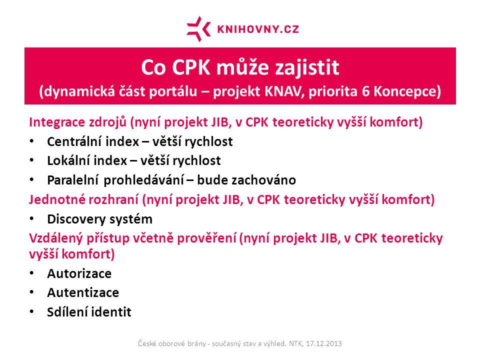 Co CPK může zajistit (dynamická část portálu – projekt KNAV, priorita 6 Koncepce) Integrace zdrojů (nyní projekt JIB, v CPK teoreticky vyšší komfort) Centrální index – větší rychlost Lokální index – větší rychlost Paralelní prohledávání – bude zachováno Jednotné rozhraní (nyní projekt JIB, v CPK teoreticky vyšší komfort) Discovery systém Vzdálený přístup včetně prověření (nyní projekt JIB, v CPK teoreticky vyšší komfort) Autorizace Autentizace Sdílení identit České oborové brány - současný stav a výhled.