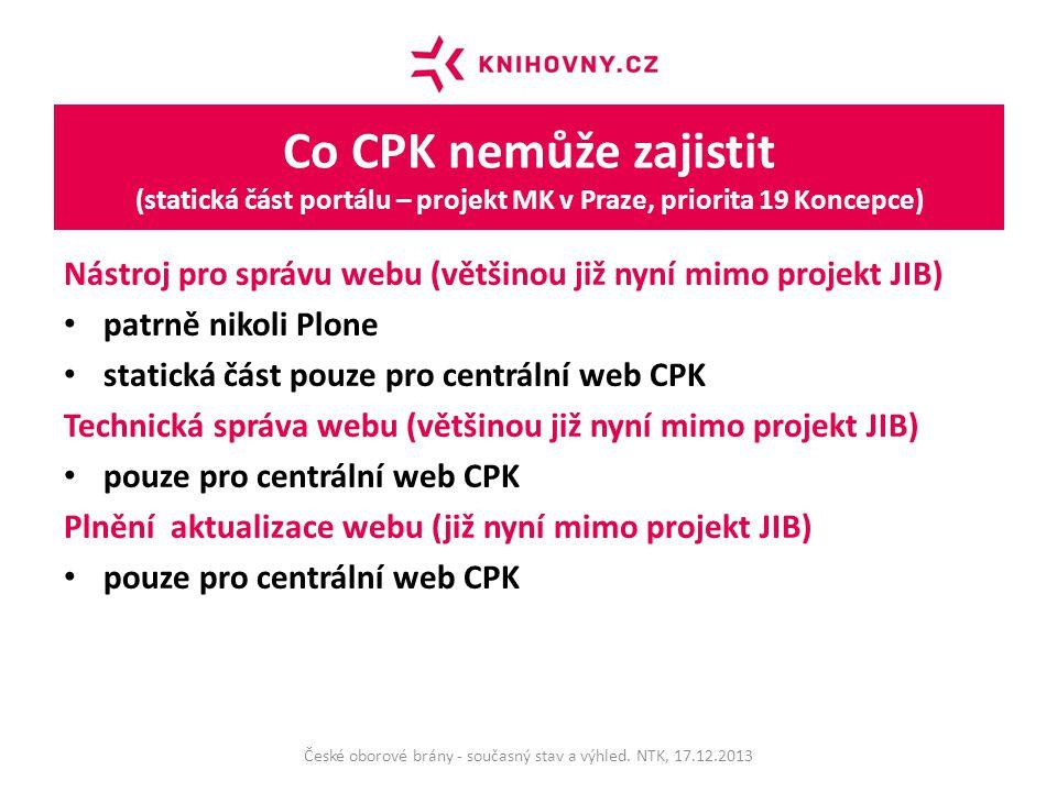 Co CPK nemůže zajistit (statická část portálu – projekt MK v Praze, priorita 19 Koncepce) Nástroj pro správu webu (většinou již nyní mimo projekt JIB) patrně nikoli Plone statická část pouze pro centrální web CPK Technická správa webu (většinou již nyní mimo projekt JIB) pouze pro centrální web CPK Plnění aktualizace webu (již nyní mimo projekt JIB) pouze pro centrální web CPK České oborové brány - současný stav a výhled.