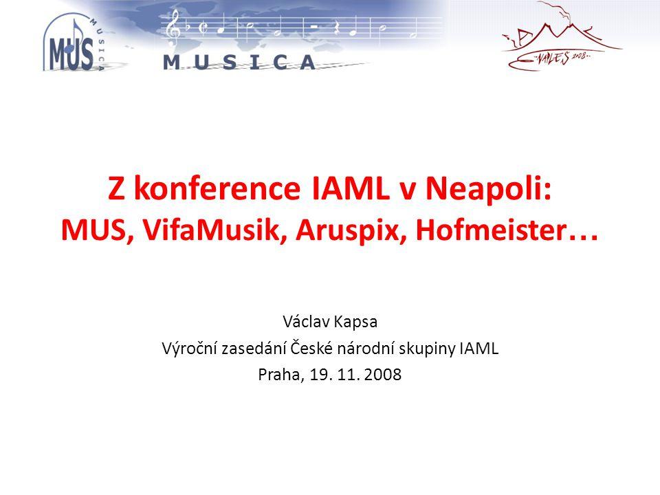 Z konference IAML v Neapoli: MUS, VifaMusik, Aruspix, Hofmeister … Václav Kapsa Výroční zasedání České národní skupiny IAML Praha, 19.