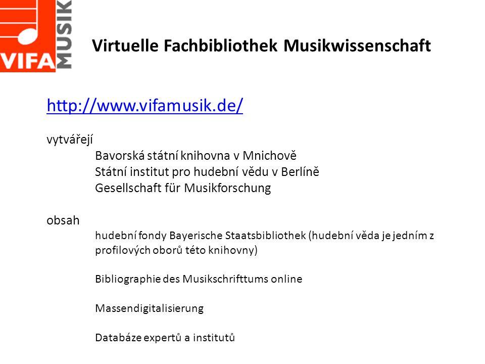Virtuelle Fachbibliothek Musikwissenschaft http://www.vifamusik.de/ vytvářejí Bavorská státní knihovna v Mnichově Státní institut pro hudební vědu v Berlíně Gesellschaft für Musikforschung obsah hudební fondy Bayerische Staatsbibliothek (hudební věda je jedním z profilových oborů této knihovny) Bibliographie des Musikschrifttums online Massendigitalisierung Databáze expertů a institutů
