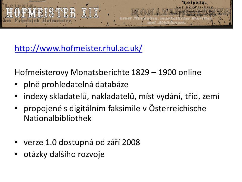 http://www.hofmeister.rhul.ac.uk/ Hofmeisterovy Monatsberichte 1829 – 1900 online plně prohledatelná databáze indexy skladatelů, nakladatelů, míst vydání, tříd, zemí propojené s digitálním faksimile v Österreichische Nationalbibliothek verze 1.0 dostupná od září 2008 otázky dalšího rozvoje