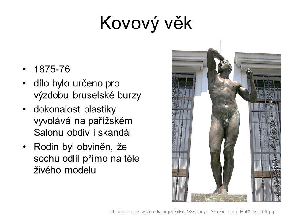 Kovový věk http://commons.wikimedia.org/wiki/File%3ATanyo_Shinkin_bank_Hall02bs2700.jpg 1875-76 dílo bylo určeno pro výzdobu bruselské burzy dokonalost plastiky vyvolává na pařížském Salonu obdiv i skandál Rodin byl obviněn, že sochu odlil přímo na těle živého modelu