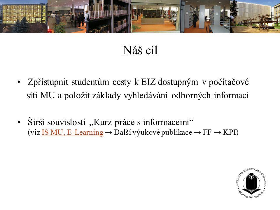 """Náš cíl Zpřístupnit studentům cesty k EIZ dostupným v počítačové síti MU a položit základy vyhledávání odborných informací Širší souvislosti """"Kurz prá"""