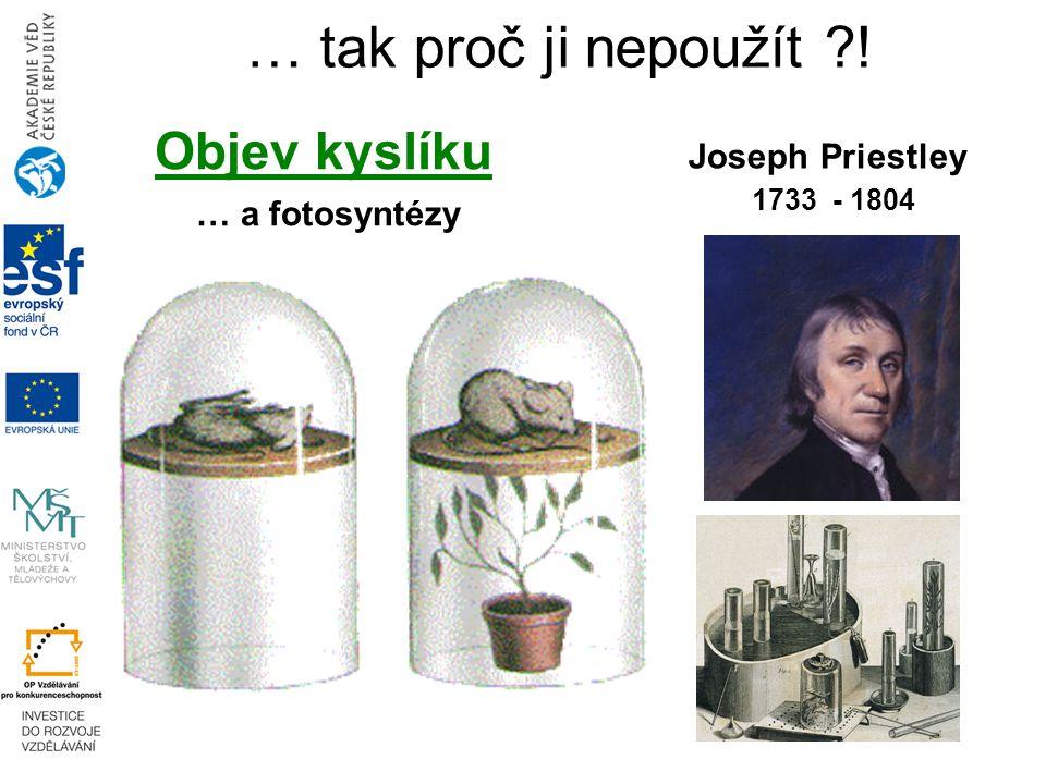 … tak proč ji nepoužít ! Joseph Priestley 1733 - 1804 Objev kyslíku … a fotosyntézy