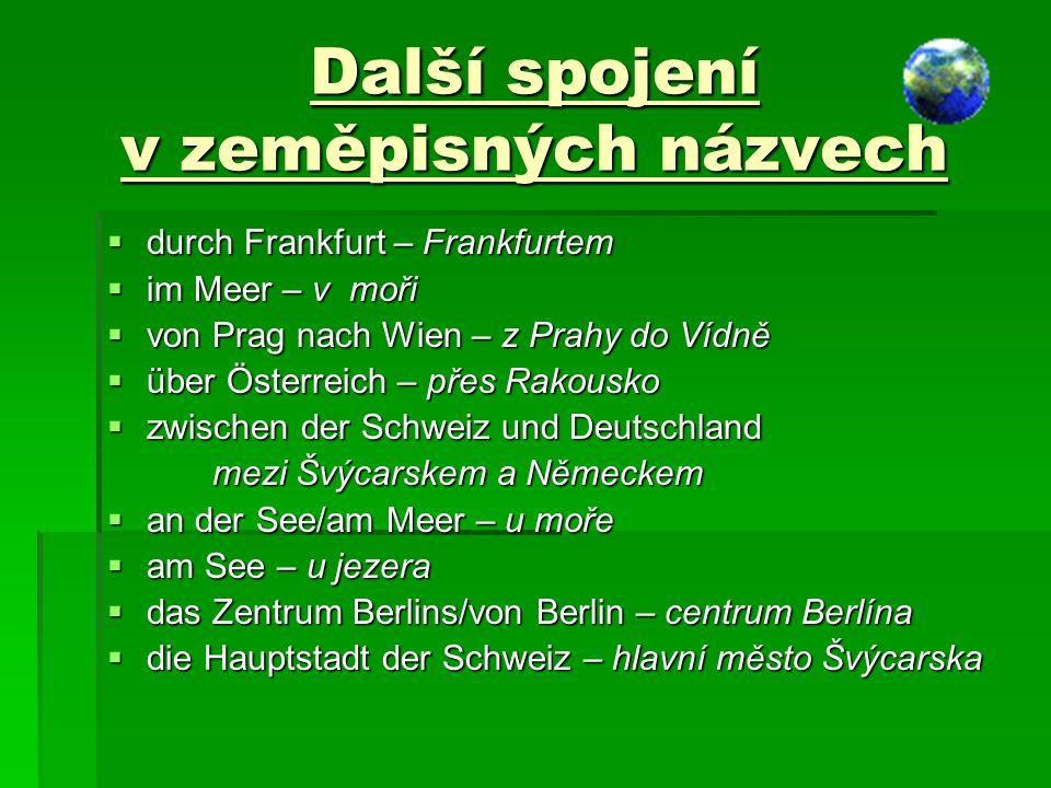 Další spojení v zeměpisných názvech  durch Frankfurt – Frankfurtem  im Meer – v moři  von Prag nach Wien – z Prahy do Vídně  über Österreich – pře