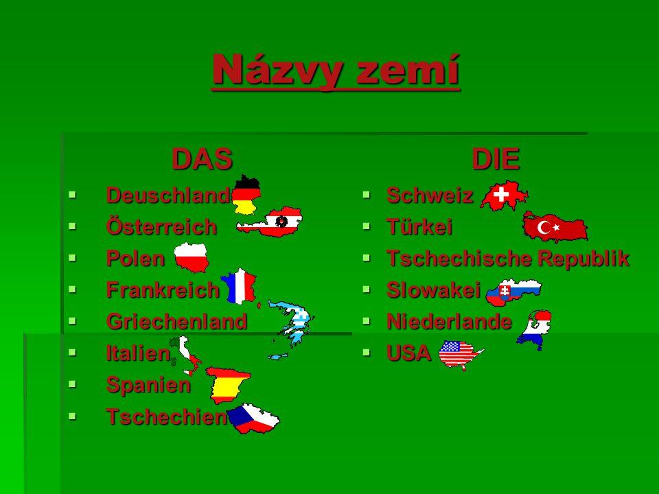 Názvy zemí DAS  Deuschland  Österreich  Polen  Frankreich  Griechenland  Italien  Spanien  Tschechien DIE  Schweiz  Türkei  Tschechische Re