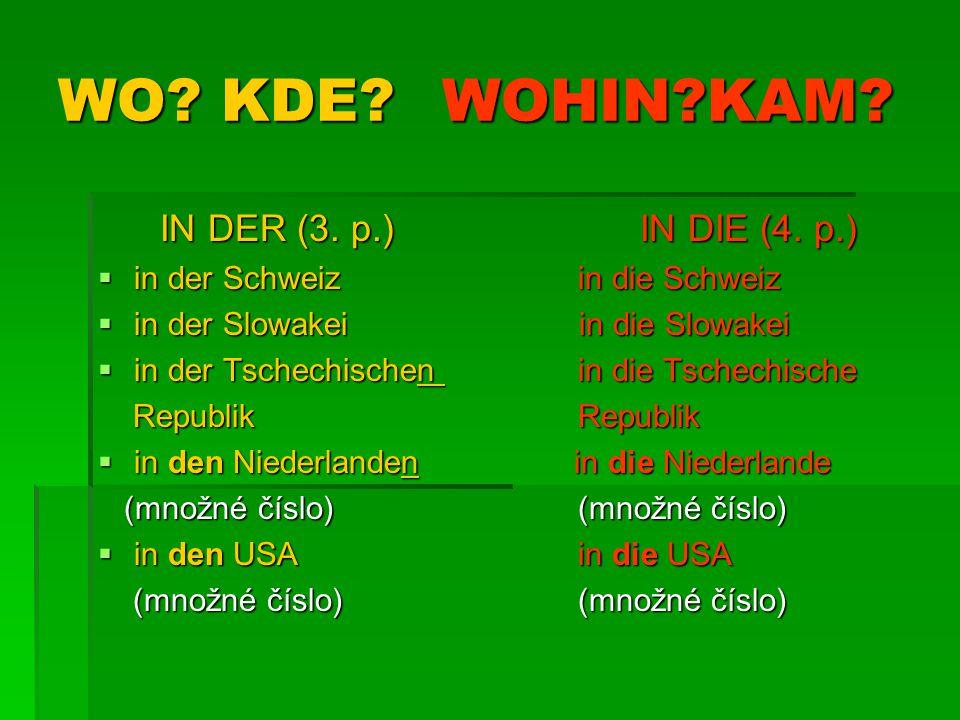 WO? KDE?WOHIN?KAM? IN DER (3. p.)IN DIE (4. p.)  in der Schweiz in die Schweiz  in der Slowakei in die Slowakei  in der Tschechischen in die Tschec