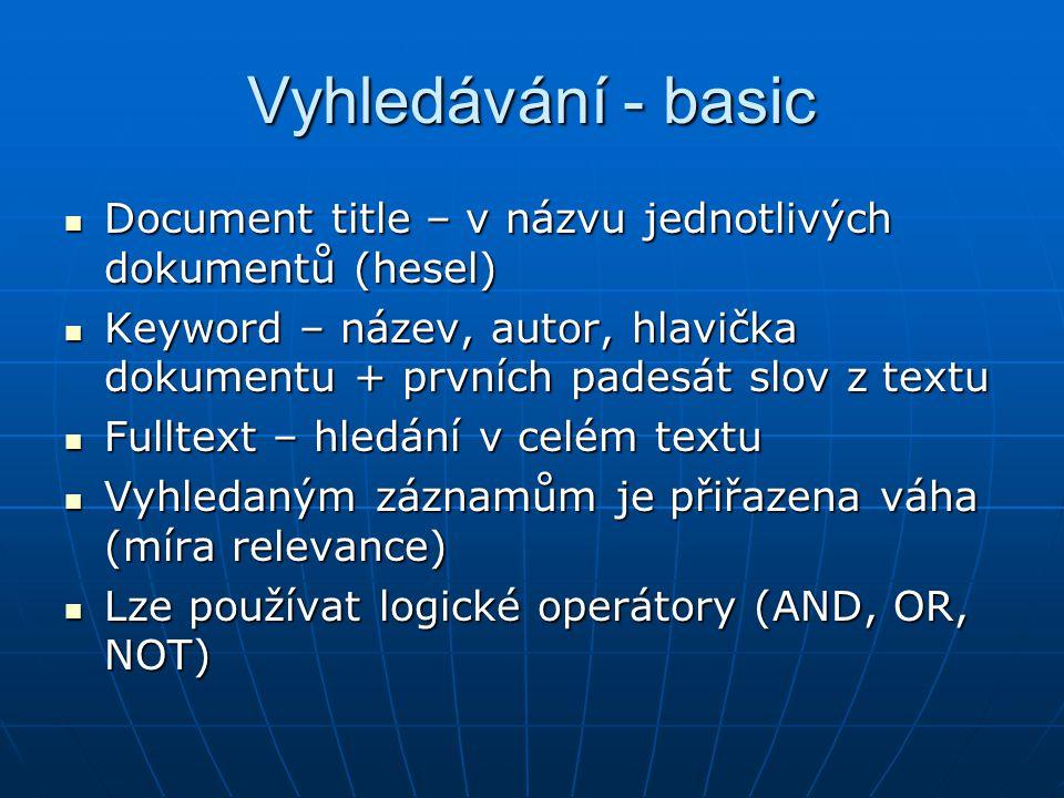Vyhledávání - basic Document title – v názvu jednotlivých dokumentů (hesel) Document title – v názvu jednotlivých dokumentů (hesel) Keyword – název, autor, hlavička dokumentu + prvních padesát slov z textu Keyword – název, autor, hlavička dokumentu + prvních padesát slov z textu Fulltext – hledání v celém textu Fulltext – hledání v celém textu Vyhledaným záznamům je přiřazena váha (míra relevance) Vyhledaným záznamům je přiřazena váha (míra relevance) Lze používat logické operátory (AND, OR, NOT) Lze používat logické operátory (AND, OR, NOT)