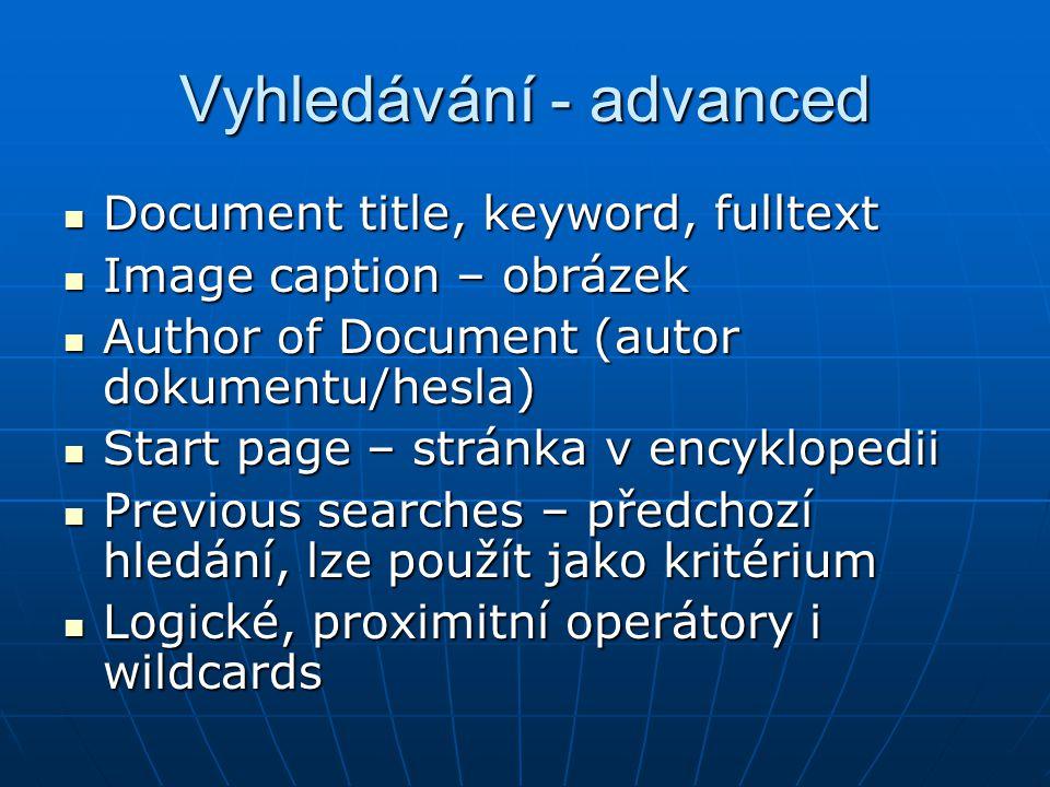 Vyhledávání - advanced Document title, keyword, fulltext Document title, keyword, fulltext Image caption – obrázek Image caption – obrázek Author of Document (autor dokumentu/hesla) Author of Document (autor dokumentu/hesla) Start page – stránka v encyklopedii Start page – stránka v encyklopedii Previous searches – předchozí hledání, lze použít jako kritérium Previous searches – předchozí hledání, lze použít jako kritérium Logické, proximitní operátory i wildcards Logické, proximitní operátory i wildcards
