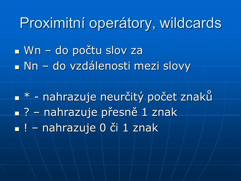 Proximitní operátory, wildcards Wn – do počtu slov za Wn – do počtu slov za Nn – do vzdálenosti mezi slovy Nn – do vzdálenosti mezi slovy * - nahrazuje neurčitý počet znaků * - nahrazuje neurčitý počet znaků .