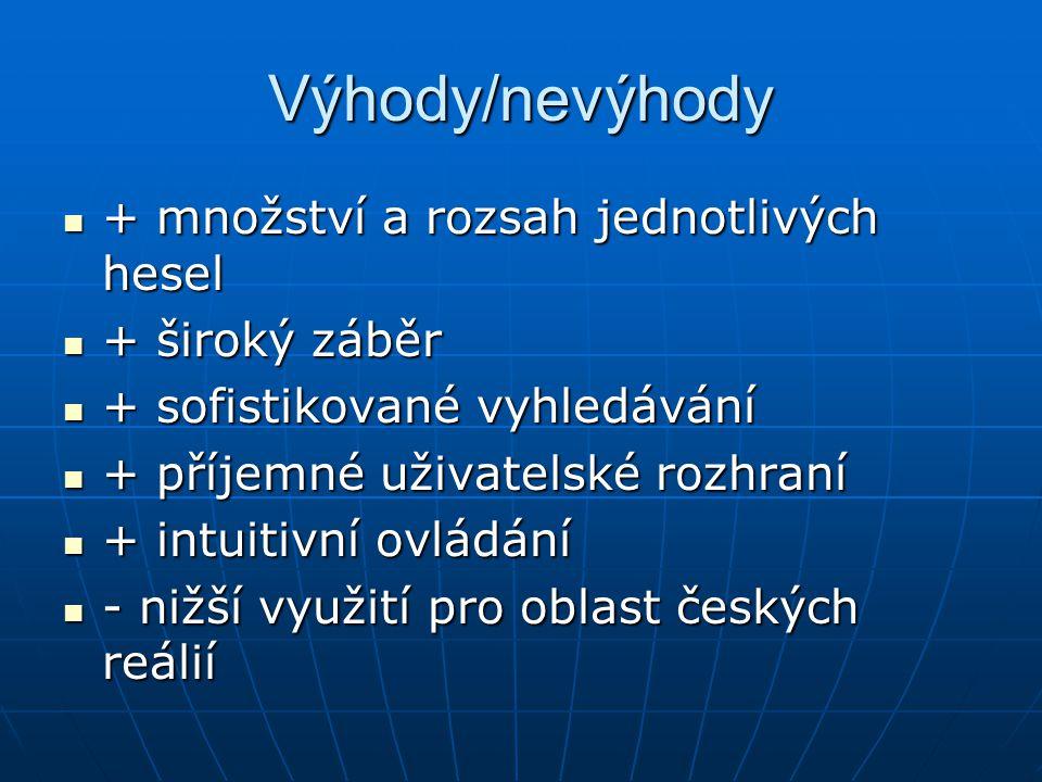 Výhody/nevýhody + množství a rozsah jednotlivých hesel + množství a rozsah jednotlivých hesel + široký záběr + široký záběr + sofistikované vyhledávání + sofistikované vyhledávání + příjemné uživatelské rozhraní + příjemné uživatelské rozhraní + intuitivní ovládání + intuitivní ovládání - nižší využití pro oblast českých reálií - nižší využití pro oblast českých reálií