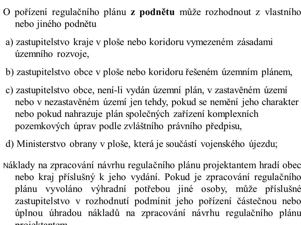 O pořízení regulačního plánu z podnětu může rozhodnout z vlastního nebo jiného podnětu a) zastupitelstvo kraje v ploše nebo koridoru vymezeném zásadami územního rozvoje, b) zastupitelstvo obce v ploše nebo koridoru řešeném územním plánem, c) zastupitelstvo obce, není-li vydán územní plán, v zastavěném území nebo v nezastavěném území jen tehdy, pokud se nemění jeho charakter nebo pokud nahrazuje plán společných zařízení komplexních pozemkových úprav podle zvláštního právního předpisu, d) Ministerstvo obrany v ploše, která je součástí vojenského újezdu; N áklady na zpracování návrhu regulačního plánu projektantem hradí obec nebo kraj příslušný k jeho vydání.
