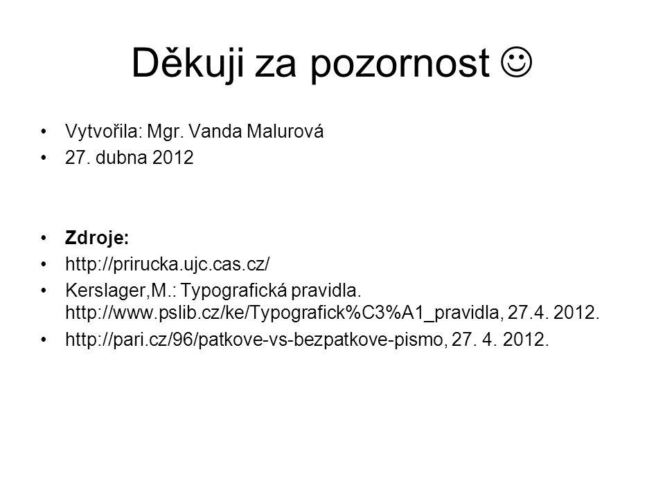 Děkuji za pozornost Vytvořila: Mgr. Vanda Malurová 27. dubna 2012 Zdroje: http://prirucka.ujc.cas.cz/ Kerslager,M.: Typografická pravidla. http://www.