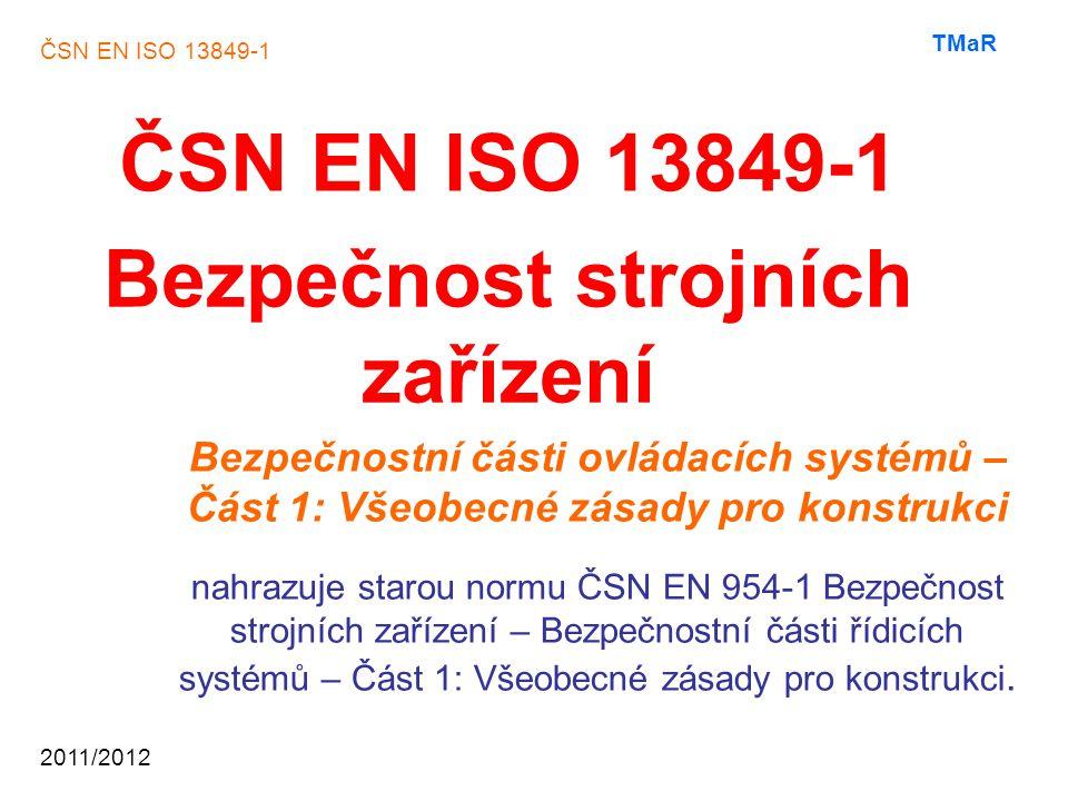 ČSN EN ISO 13849-1 2011/2012 TMaR Norma ČSN EN ISO13849-1 je využívána jako podklad k posouzení konstrukce a vlastností každého způsobu použití bezpečnostních částí ovládacího systému strojního zařízení, např.