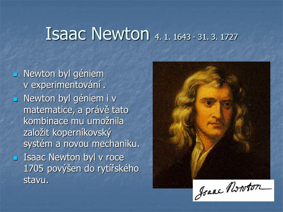 Isaac Newton 4. 1. 1643 - 31. 3. 1727 Newton byl géniem v experimentování. Newton byl géniem v experimentování. Newton byl géniem i v matematice, a pr