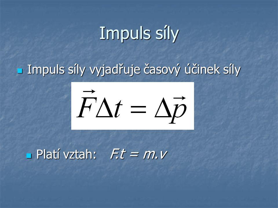 Impuls síly Impuls síly vyjadřuje časový účinek síly Impuls síly vyjadřuje časový účinek síly Platí vztah: F.t = m.v Platí vztah: F.t = m.v