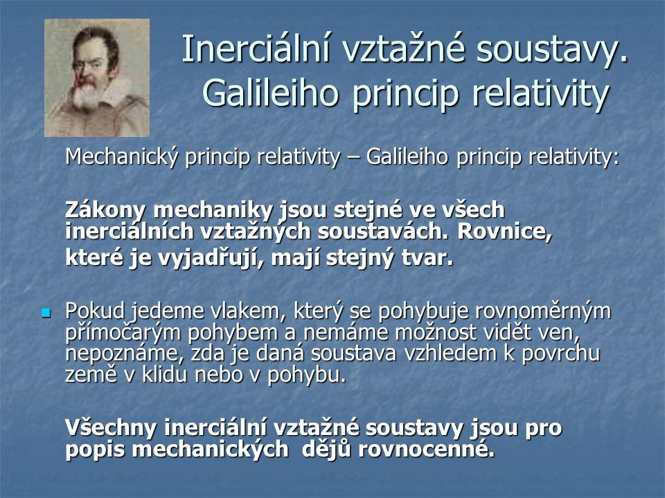 Inerciální vztažné soustavy. Galileiho princip relativity Mechanický princip relativity – Galileiho princip relativity: Zákony mechaniky jsou stejné v