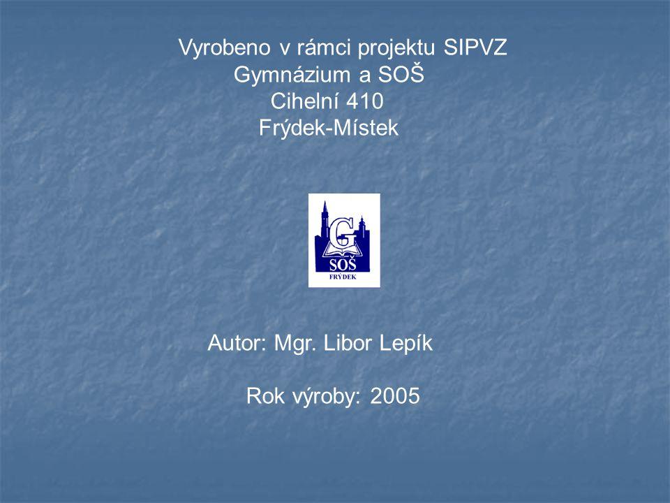 Vyrobeno v rámci projektu SIPVZ Gymnázium a SOŠ Cihelní 410 Frýdek-Místek Autor: Mgr. Libor Lepík Rok výroby: 2005