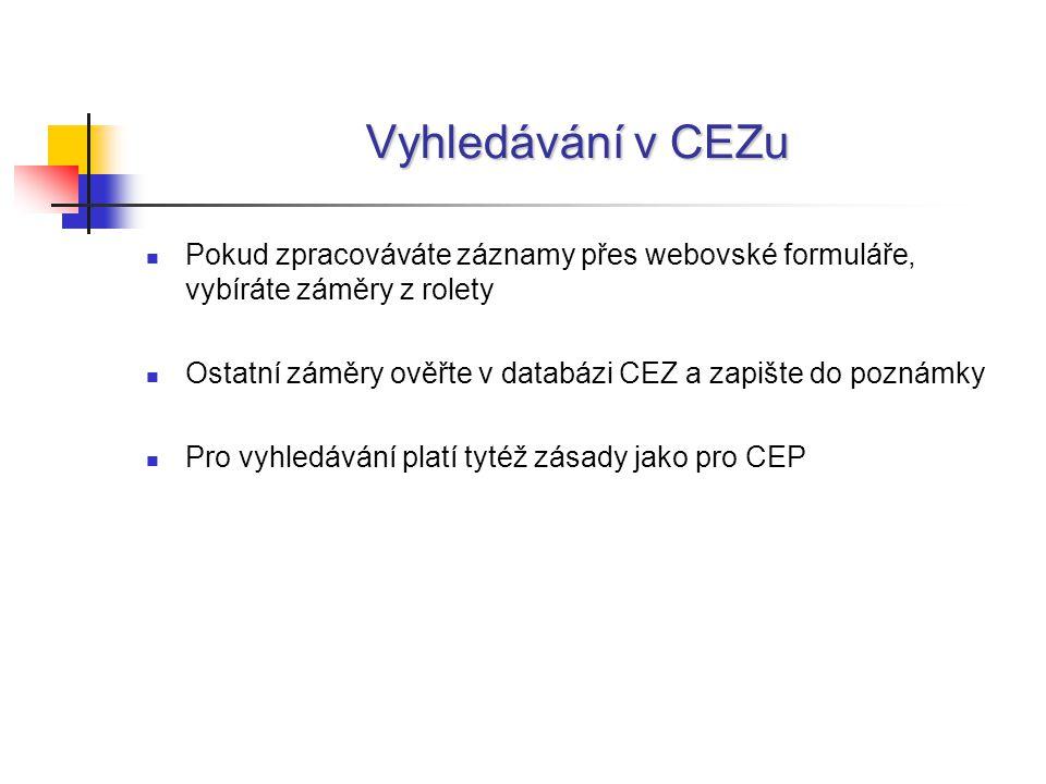 Vyhledávání v CEZu Pokud zpracováváte záznamy přes webovské formuláře, vybíráte záměry z rolety Ostatní záměry ověřte v databázi CEZ a zapište do poznámky Pro vyhledávání platí tytéž zásady jako pro CEP
