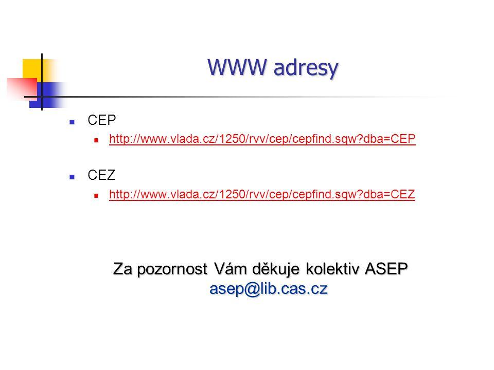 WWW adresy CEP http://www.vlada.cz/1250/rvv/cep/cepfind.sqw?dba=CEP CEZ http://www.vlada.cz/1250/rvv/cep/cepfind.sqw?dba=CEZ Za pozornost Vám děkuje kolektiv ASEP asep@lib.cas.cz
