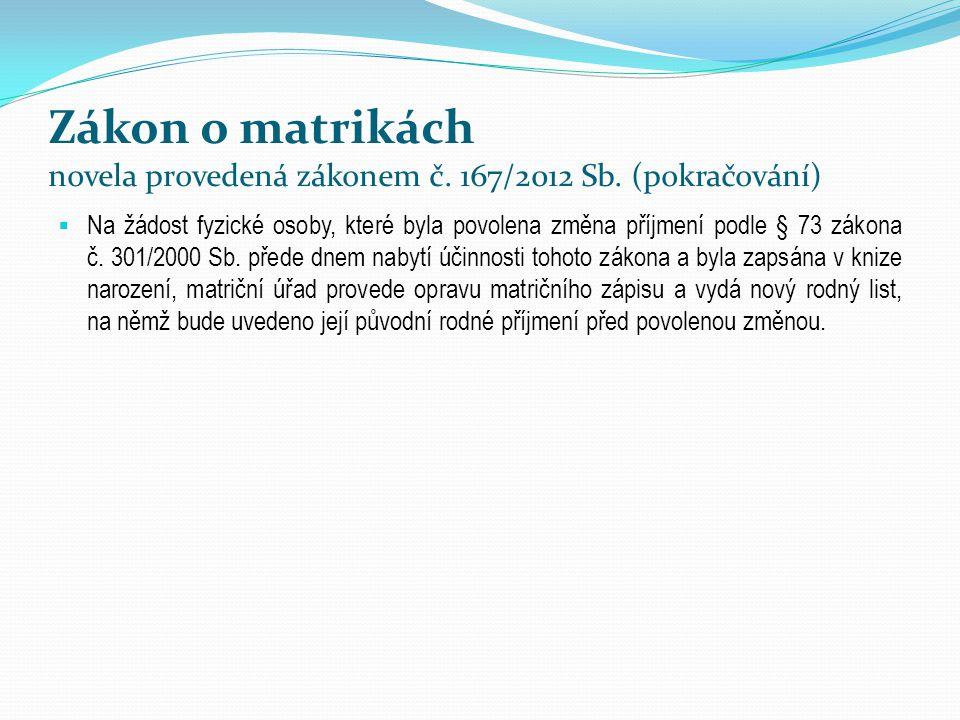 Zákon o matrikách novela provedená zákonem č. 167/2012 Sb. (pokračování)  Na žádost fyzické osoby, které byla povolena změna příjmení podle § 73 záko