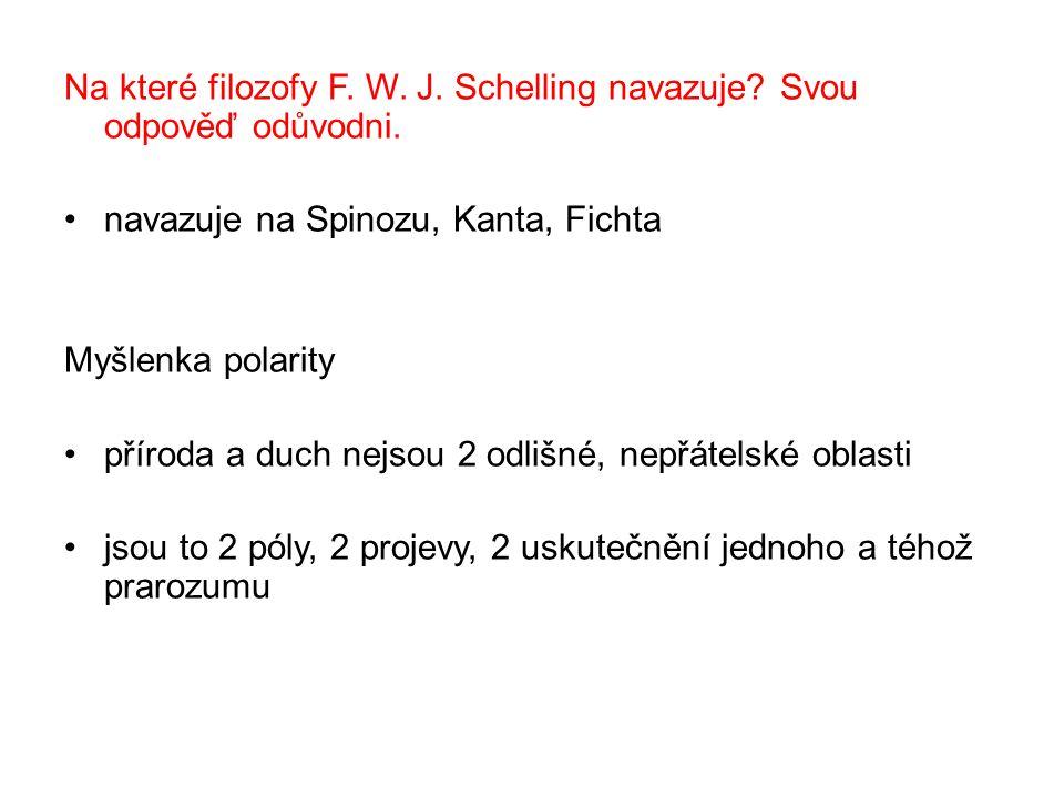 Na které filozofy F. W. J. Schelling navazuje? Svou odpověď odůvodni. navazuje na Spinozu, Kanta, Fichta Myšlenka polarity příroda a duch nejsou 2 odl