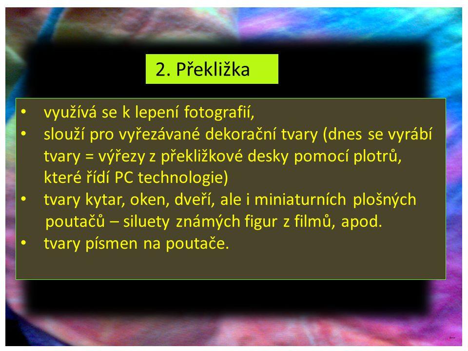 ©c.zuk 2. Překližka využívá se k lepení fotografií, slouží pro vyřezávané dekorační tvary (dnes se vyrábí tvary = výřezy z překližkové desky pomocí pl