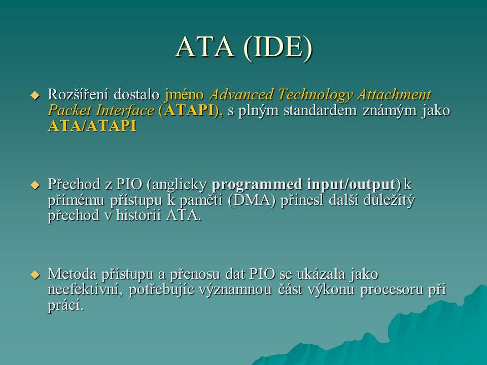 ATA (IDE)  Rozšíření dostalo jméno Advanced Technology Attachment Packet Interface (ATAPI), s plným standardem známým jako ATA/ATAPI  Přechod z PIO (anglicky programmed input/output) k přímému přístupu k paměti (DMA) přinesl další důležitý přechod v historii ATA.