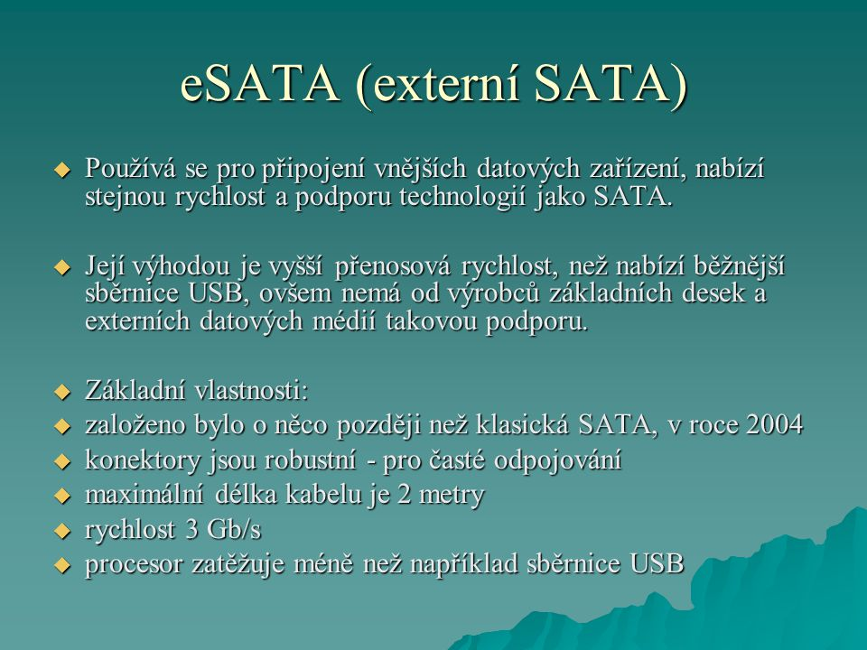 eSATA (externí SATA)  Používá se pro připojení vnějších datových zařízení, nabízí stejnou rychlost a podporu technologií jako SATA.