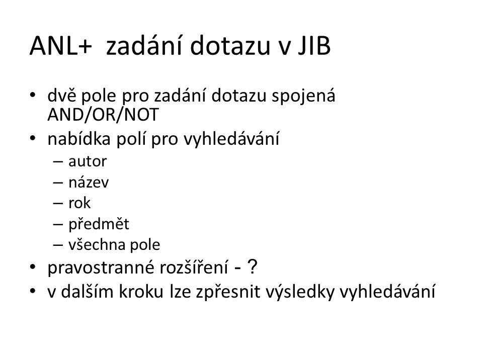 ANL+ zadání dotazu v JIB dvě pole pro zadání dotazu spojená AND/OR/NOT nabídka polí pro vyhledávání – autor – název – rok – předmět – všechna pole pra