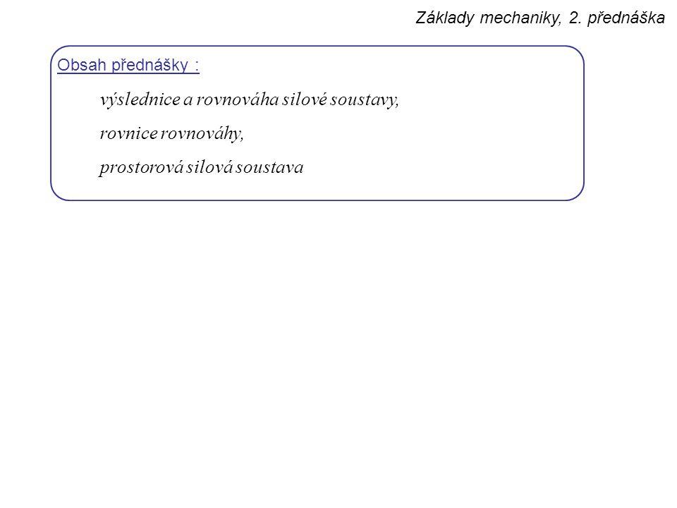 Základy mechaniky, 2. přednáška Obsah přednášky : výslednice a rovnováha silové soustavy, rovnice rovnováhy, prostorová silová soustava