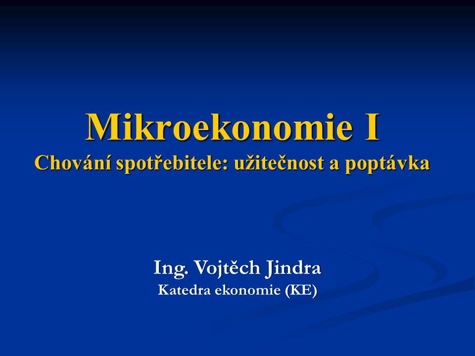 Mikroekonomie I Chování spotřebitele: užitečnost a poptávka Ing. Vojtěch JindraIng. Vojtěch Jindra Katedra ekonomie (KE)Katedra ekonomie (KE)