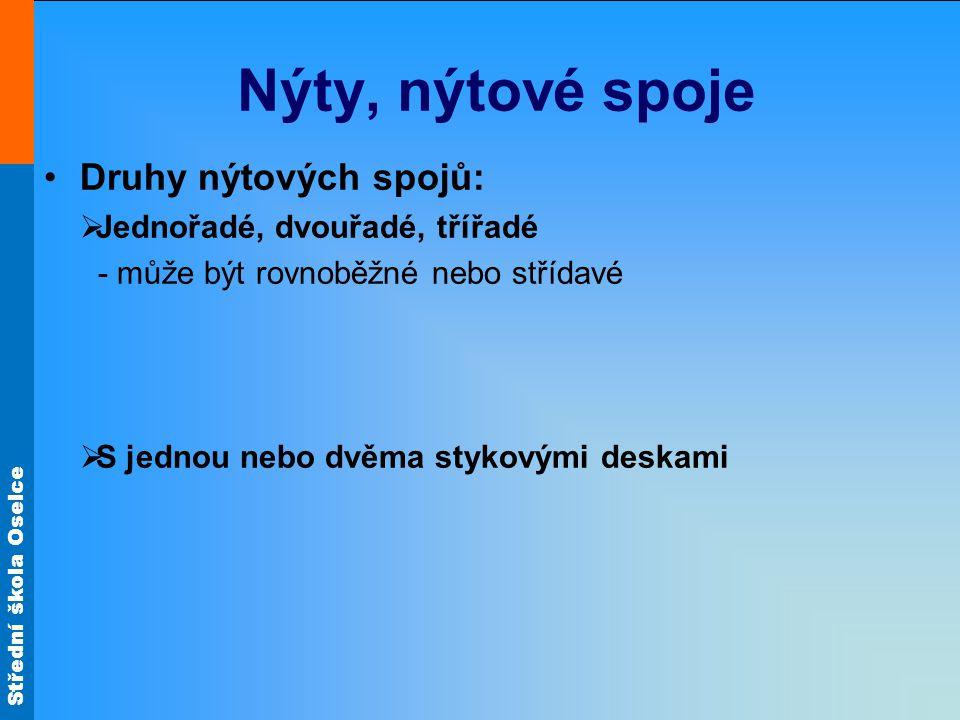 Střední škola Oselce Nýty, nýtové spoje Druhy nýtových spojů:  Jednořadé, dvouřadé, třířadé - může být rovnoběžné nebo střídavé  S jednou nebo dvěma