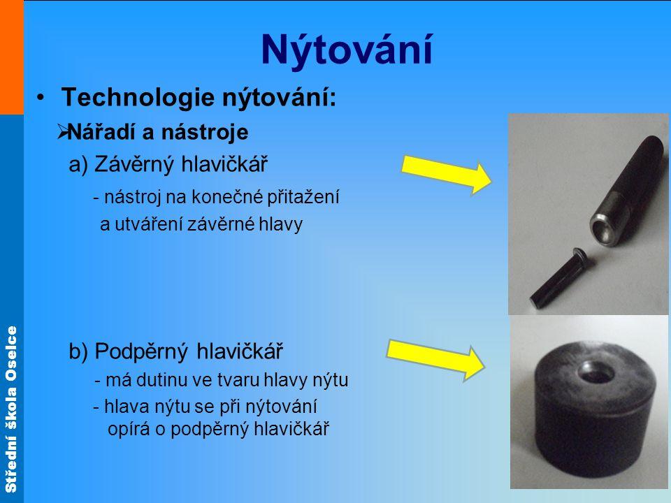 Střední škola Oselce Nýtování Technologie nýtování:  Nářadí a nástroje a)Závěrný hlavičkář - nástroj na konečné přitažení a utváření závěrné hlavy b) Podpěrný hlavičkář - má dutinu ve tvaru hlavy nýtu - hlava nýtu se při nýtování opírá o podpěrný hlavičkář