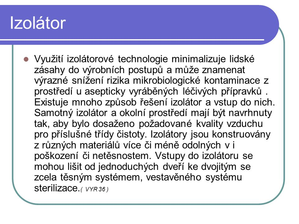 Izolátor Využití izolátorové technologie minimalizuje lidské zásahy do výrobních postupů a může znamenat výrazné snížení rizika mikrobiologické kontam