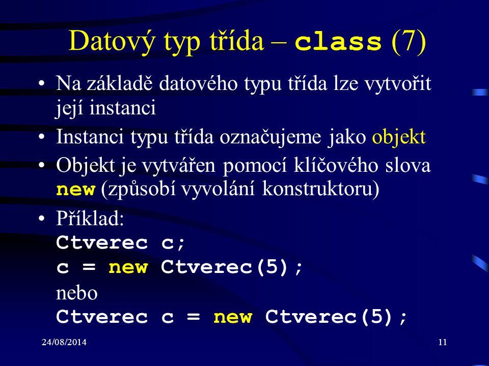24/08/201412 Datový typ třída – class (8) Proměnná c bude obsahovat odkaz, kde je v paměti uložený objekt (třída je referenční datový typ) Poznámka: –každá instance třídy je objektem, který zabírá svůj vlastní prostor v paměti a běží nezávisle na všech ostatních instancích Pro zpřístupnění členů třídy se používá tečko- vá notace: –identifikátor proměnné typu třída –symbol tečka –identifikátor označující člen třídy