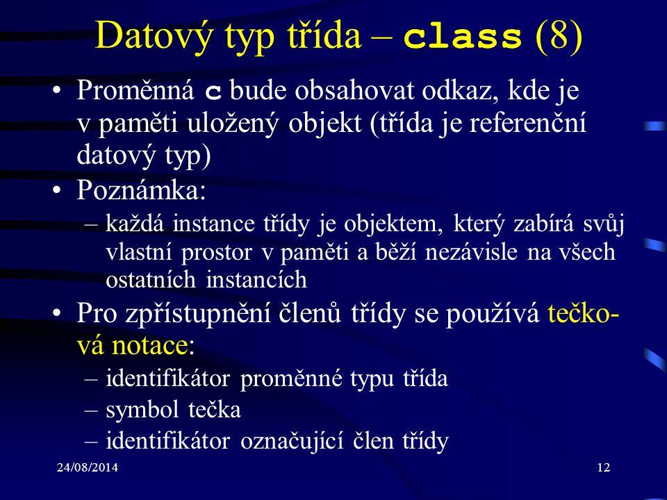 24/08/201413 Datový typ třída – class (9) Příklad: int s; Ctverec c = new Ctverec(5); s = c.UrciObsah(); Metody i datové položky mohou být deklaro- vány jako statické ( static ): –zpřístupňovány prostřednictvím třídy –před jejich zpřístupněním není nutné vytvářet in- stanci třídy (objekt) –nezávislé na konkrétní instanci třídy