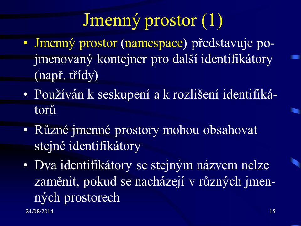 24/08/201416 Jmenný prostor (2) V rámci jednoho souboru může být defino- váno více jmenných prostorů Více souborů může zahrnovat jeden jmenný prostor Jmenné prostory mohou být do sebe vzájemně vnořovány Jmenný soubor je možné definovat pomocí klíčového slova namespace Každý jmenný prostor má přístup typu public (nelze změnit)